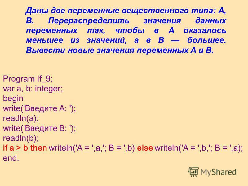Даны две переменные вещественного типа: A, B. Перераспределить значения данных переменных так, чтобы в A оказалось меньшее из значений, а в B большее. Вывести новые значения переменных A и B. Program If_9; var a, b: integer; begin write('Введите A: '