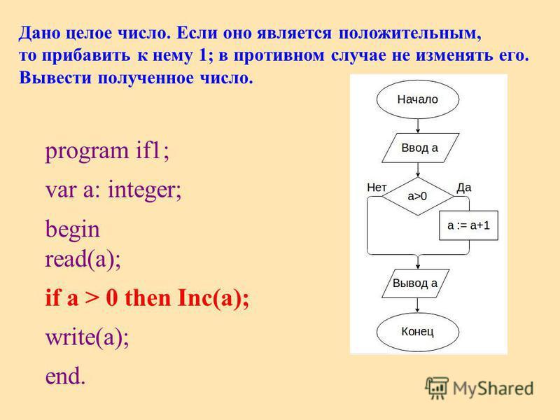 Дано целое число. Если оно является положительным, то прибавить к нему 1; в противном случае не изменять его. Вывести полученное число. program if1; var a: integer; begin read(a); if a > 0 then Inc(a); write(a); end.