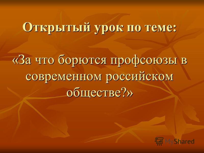 Открытый урок по теме: «За что борются профсоюзы в современном российском обществе?»