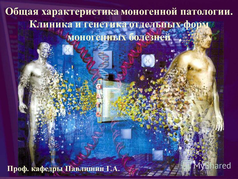 Общая характеристика моногенной патологии. Клиника и генетика отдельных форм моногенных болезней Проф. кафедры Павлишин Г.А.