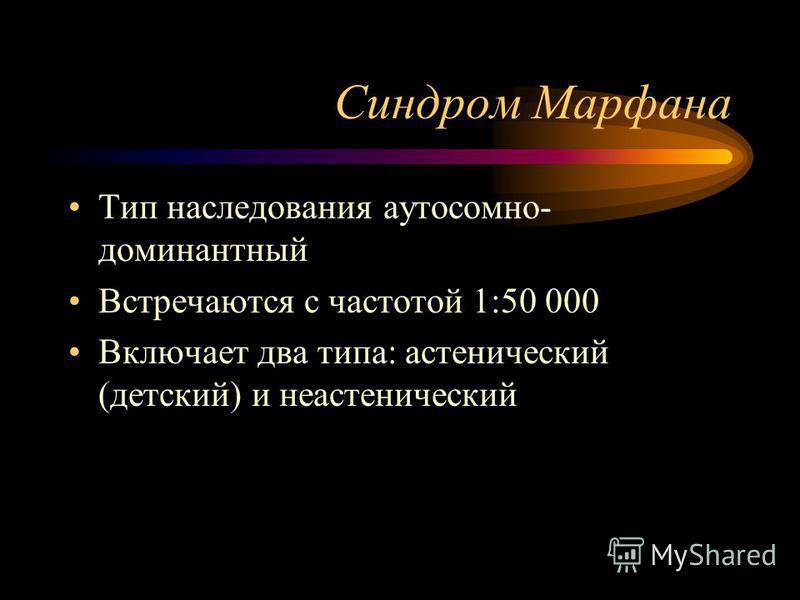 Синдром Марфана Тип наследования аутосомно- доминантный Встречаются с частотой 1:50 000 Включает два типа: астенический (детский) и неастенический