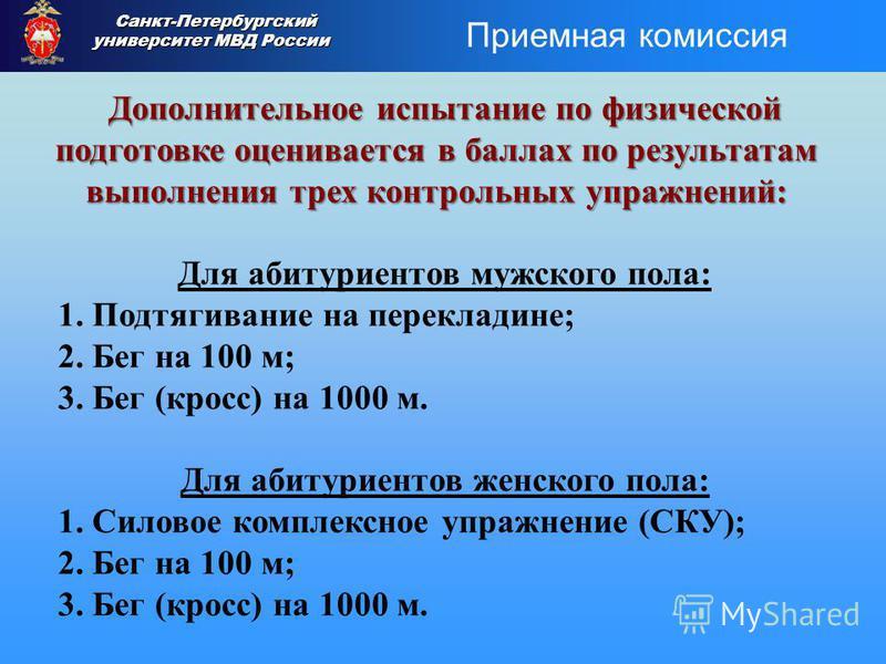 Дополнительное испытание по физической подготовке оценивается в баллах по результатам выполнения трех контрольных упражнений: Для абитуриентов мужского пола: 1. Подтягивание на перекладине; 2. Бег на 100 м; 3. Бег (кросс) на 1000 м. Для абитуриентов