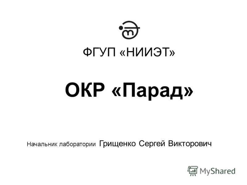 ОКР «Парад» ФГУП «НИИЭТ» Начальник лаборатории Грищенко Сергей Викторович