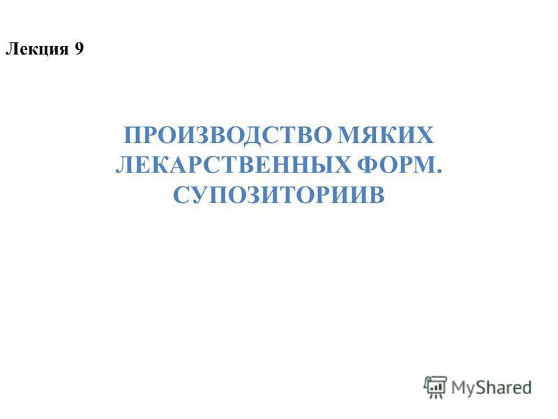ПРОИЗВОДСТВО МЯКИХ ЛЕКАРСТВЕННЫХ ФОРМ. СУПОЗИТОРИИВ Лекция 9