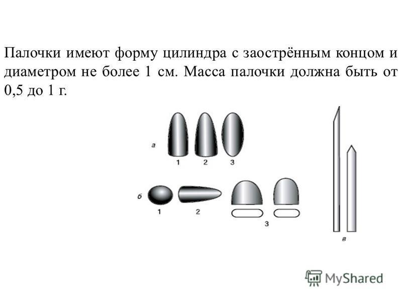 Палочки имеют форму цилиндра с заострённым концом и диаметром не более 1 см. Масса палочки должна быть от 0,5 до 1 г.