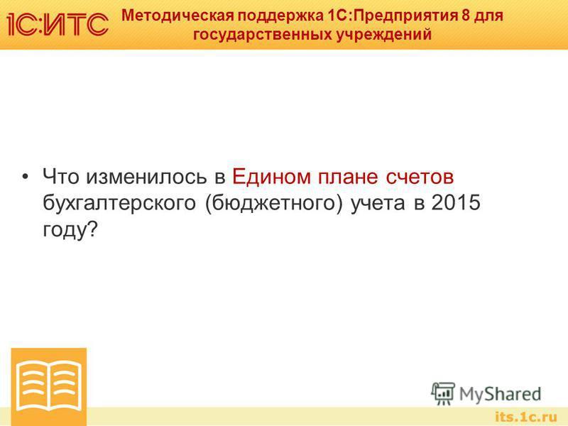 Методическая поддержка 1С:Предприятия 8 для государственных учреждений Что изменилось в Едином плане счетов бухгалтерского (бюджетного) учета в 2015 году?