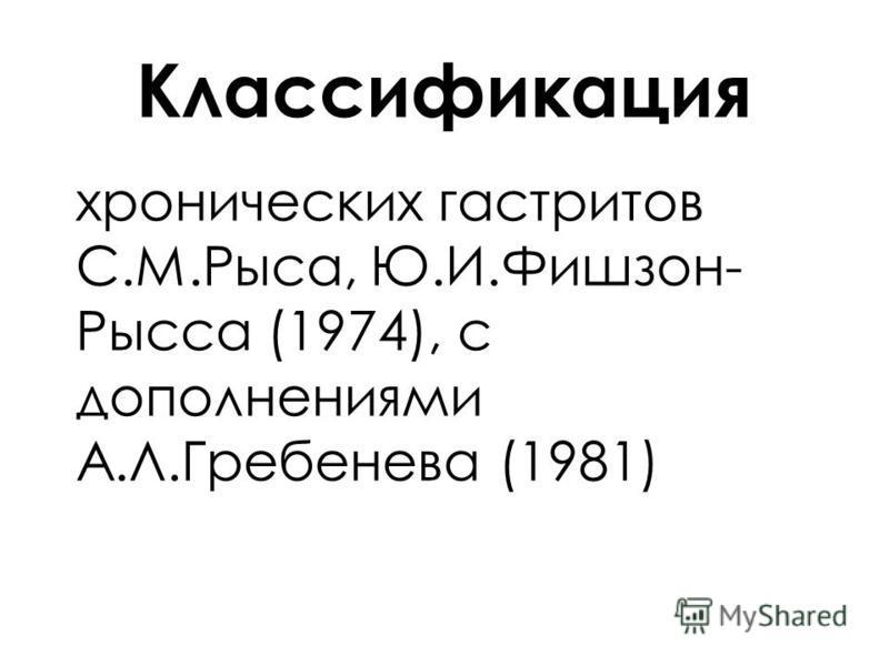 Классификация хронических гастритов С.М.Рыса, Ю.И.Фишзон- Рысса (1974), с дополнениями А.Л.Гребенева (1981)