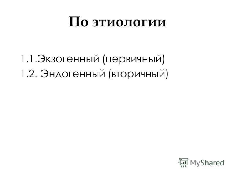 По этиологии 1.1. Экзогенный (первичный) 1.2. Эндогенный (вторичный)
