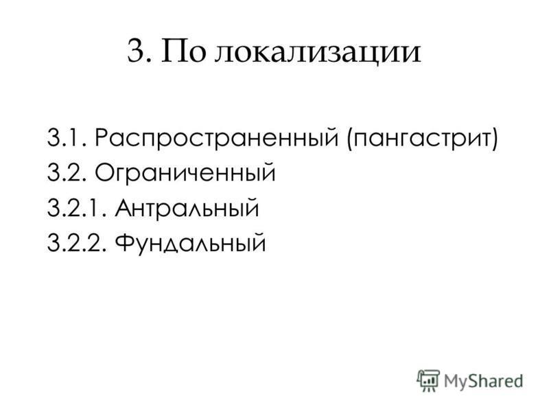 3. По локализации 3.1. Распространенный (пангастрит) 3.2. Ограниченный 3.2.1. Антральный 3.2.2. Фундальный