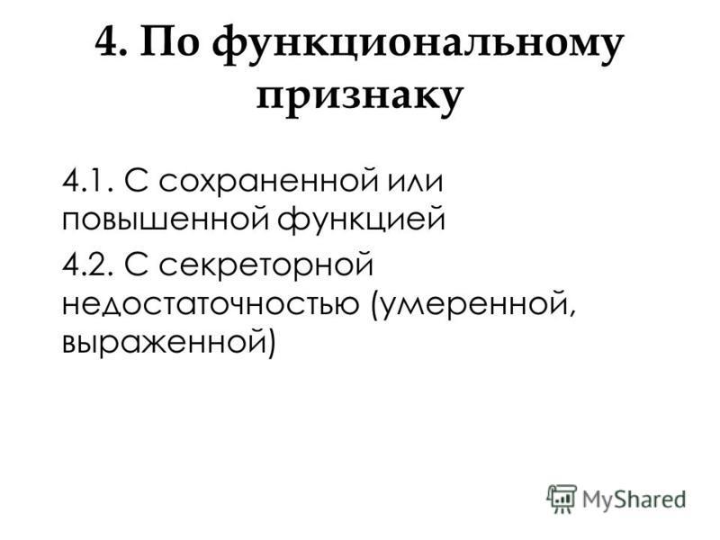 4. По функциональному признаку 4.1. С сохраненной или повышенной функцией 4.2. С секреторной недостаточностью (умеренной, выраженной)