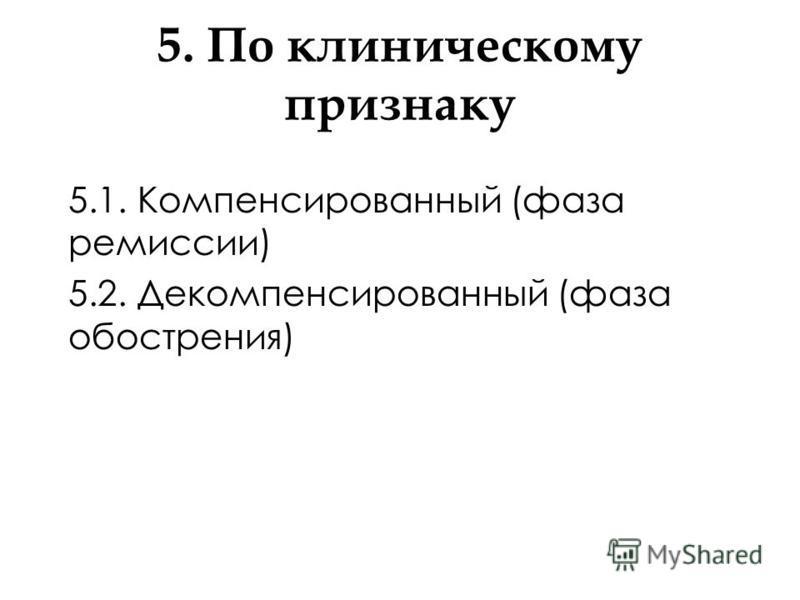 5. По клиническому признаку 5.1. Компенсированный (фаза ремиссии) 5.2. Декомпенсированный (фаза обострения)