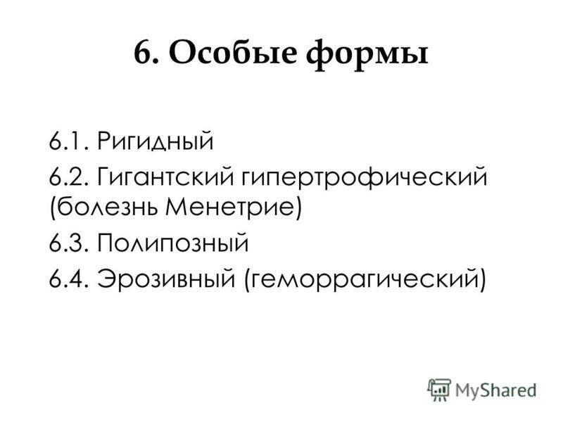 6. Особые формы 6.1. Ригидный 6.2. Гигантский гипертрофический (болезнь Менетрие) 6.3. Полипозный 6.4. Эрозивный (геморрагический)