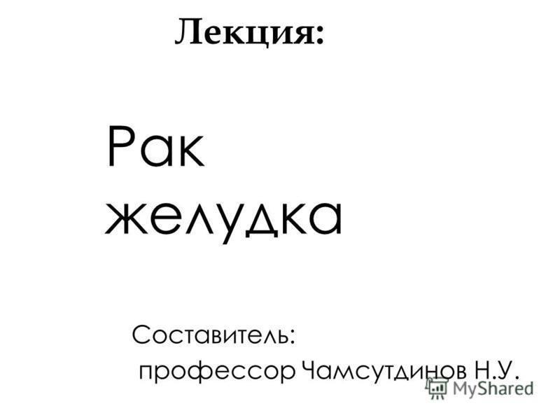Лекция: Рак желудка Составитель: профессор Чамсутдинов Н.У.