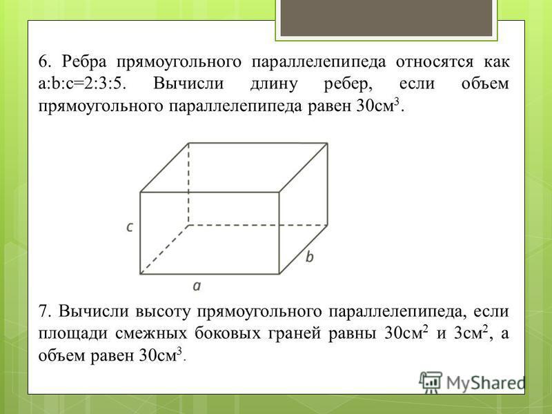 6. Ребра прямоугольного параллелепипеда относятся как a:b:c=2:3:5. Вычисли длину ребер, если объем прямоугольного параллелепипеда равен 30 см 3. 7. Вычисли высоту прямоугольного параллелепипеда, если площади смежных боковых граней равны 30 см 2 и 3 с