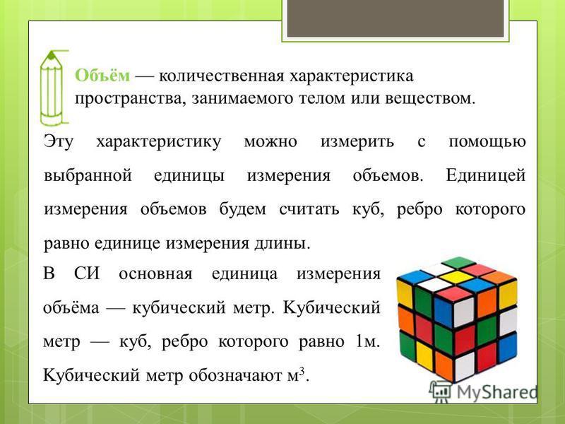 Объём количественная характеристика пространства, занимаемого телом или веществом. Эту характеристику можно измерить с помощью выбранной единицы измерения объемов. Единицей измерения объемов будем считать куб, ребро которого равно единице измерения д