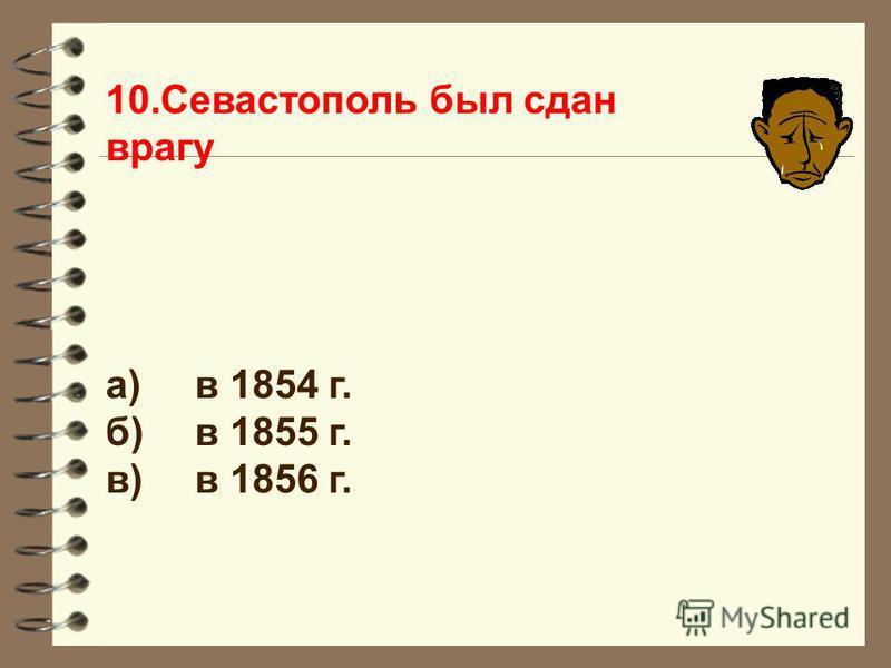 10. Севастополь был сдан врагу а)в 1854 г. б)в 1855 г. в)в 1856 г.
