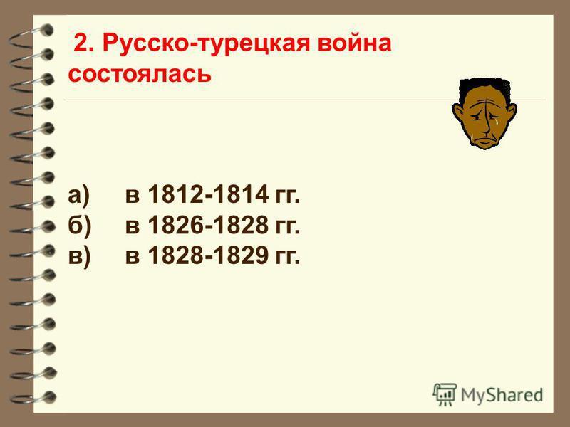 2. Русско-турецкая война состоялась а)в 1812-1814 гг. б)в 1826-1828 гг. в)в 1828-1829 гг.