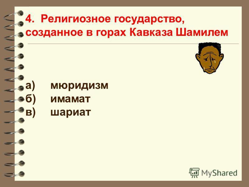 4. Религиозное государство, созданное в горах Кавказа Шамилем а)мюридизм б)имамат в)шариат