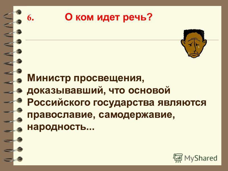 6. О ком идет речь? Министр просвещения, доказывавший, что основой Российского государства являются православие, самодержавие, народность...
