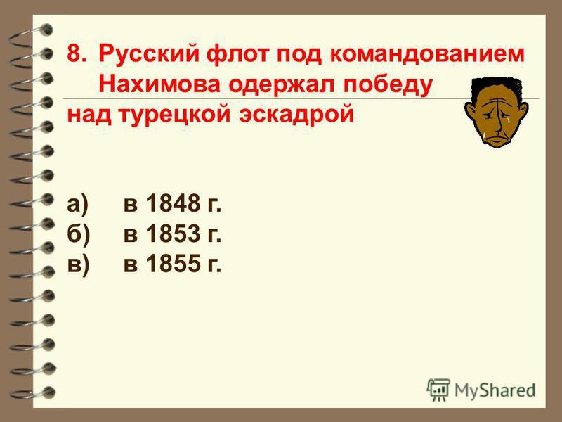 8. Русский флот под командованием Нахимова одержал победу над турецкой эскадрой а)в 1848 г. б)в 1853 г. в)в 1855 г.