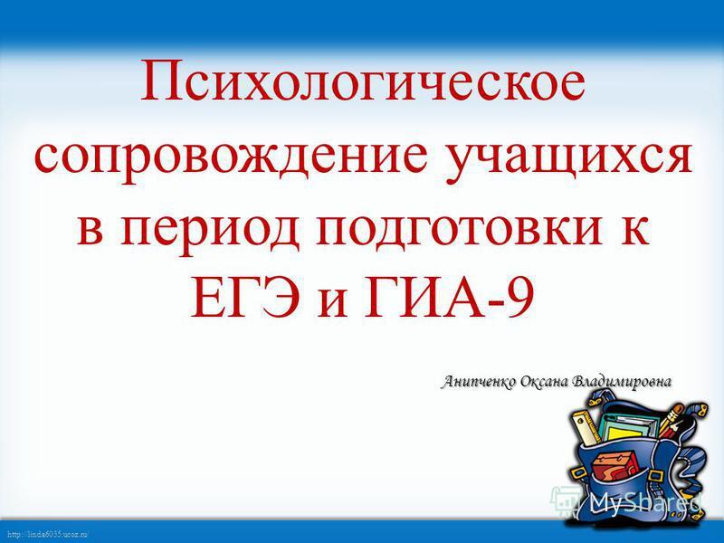 http://linda6035.ucoz.ru/ Психологическое сопровождение учащихся в период подготовки к ЕГЭ и ГИА-9 Анипченко Оксана Владимировна