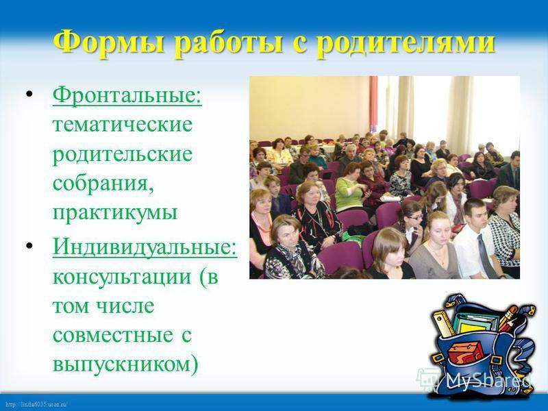 http://linda6035.ucoz.ru/ Формы работы с родителями Фронтальные: тематические родительские собрания, практикумы Индивидуальные: консультации (в том числе совместные с выпускником)