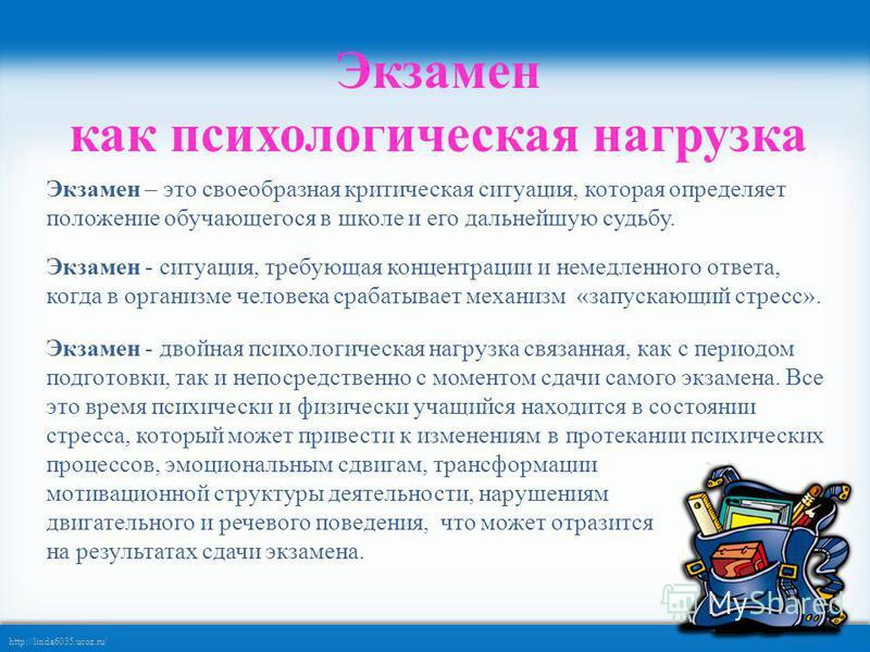 http://linda6035.ucoz.ru/ Экзамен как психологическая нагрузка Экзамен – это своеобразная критическая ситуация, которая определяет положение обучающегося в школе и его дальнейшую судьбу. Экзамен - ситуация, требующая концентрации и немедленного ответ