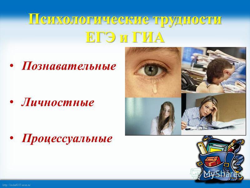 http://linda6035.ucoz.ru/ Психологические трудности ЕГЭ и ГИА Познавательные Личностные Процессуальные