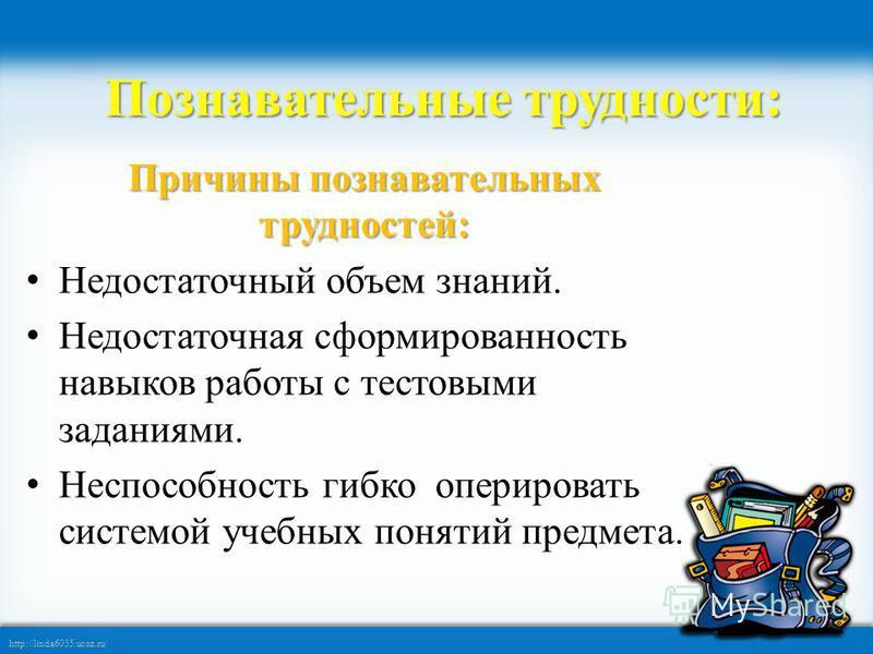 http://linda6035.ucoz.ru/ Познавательные трудности: Причины познавательных трудностей: Недостаточный объем знаний. Недостаточная сформированность навыков работы с тестовыми заданиями. Неспособность гибко оперировать системой учебных понятий предмета.