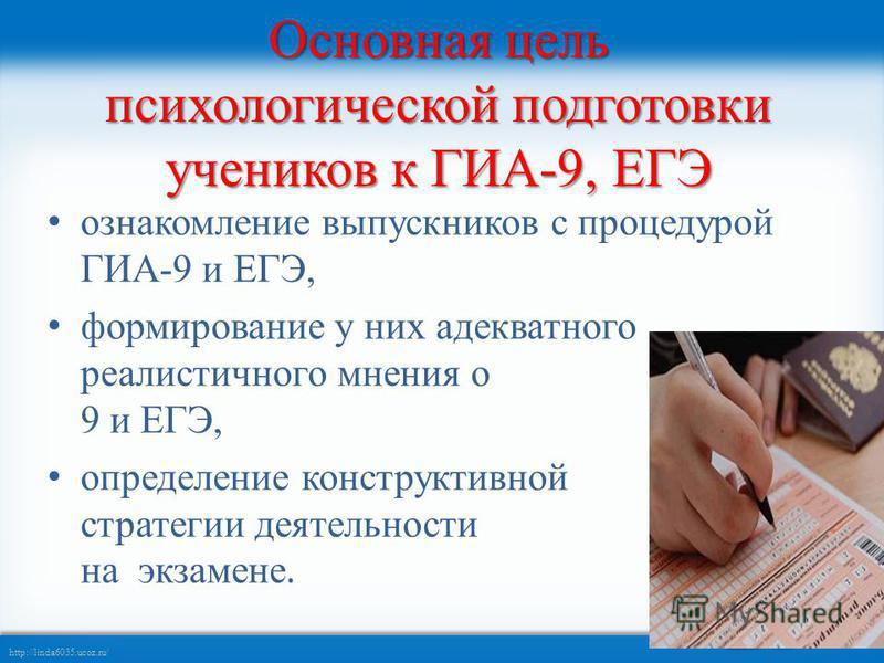 http://linda6035.ucoz.ru/ Основная цель психологической подготовки учеников к ГИА-9, ЕГЭ ознакомление выпускников с процедурой ГИА-9 и ЕГЭ, формирование у них адекватного реалистичного мнения о ГИА- 9 и ЕГЭ, определение конструктивной стратегии деяте