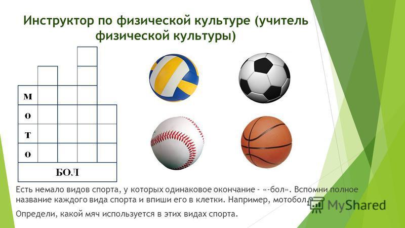 Инструктор по физической культуре (учитель физической культуры) Есть немало видов спорта, у которых одинаковое окончание - «-бол». Вспомни полное название каждого вида спорта и впиши его в клетки. Например, мотобол. Определи, какой мяч используется в