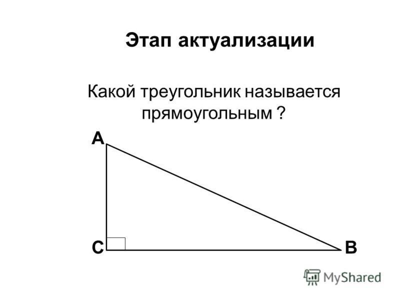 Этап актуализации Какой треугольник называется прямоугольным ? BC A