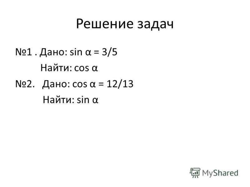 Решение задач 1. Дано: sin α = 3/5 Найти: cos α 2. Дано: cos α = 12/13 Найти: sin α
