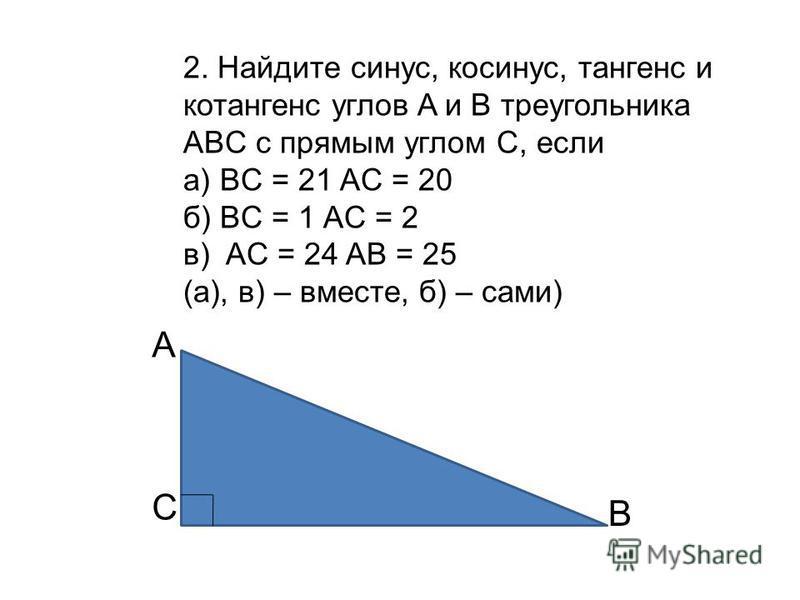 2. Найдите синус, косинус, тангенс и котангенс углов A и B треугольника ABC с прямым углом C, если а) BC = 21 AС = 20 б) BC = 1 AC = 2 в) AC = 24 AB = 25 (а), в) – вместе, б) – сами) C B A