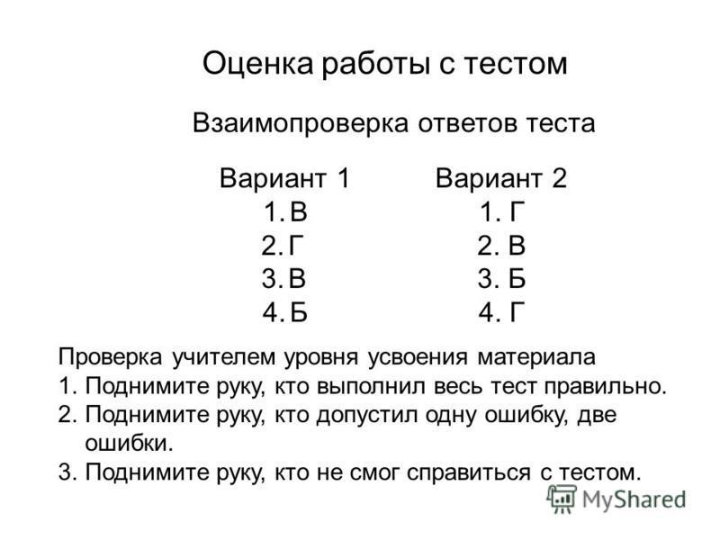 Оценка работы с тестом Взаимопроверка ответов теста Вариант 1Вариант 2 1.В1. Г 2.Г2. В 3.В3. Б 4.Б4. Г Проверка учителем уровня усвоения материала 1. Поднимите руку, кто выполнил весь тест правильно. 2. Поднимите руку, кто допустил одну ошибку, две о