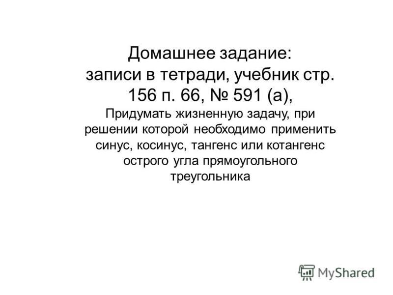 Домашнее задание: записи в тетради, учебник стр. 156 п. 66, 591 (а), Придумать жизненную задачу, при решении которой необходимо применить синус, косинус, тангенс или котангенс острого угла прямоугольного треугольника