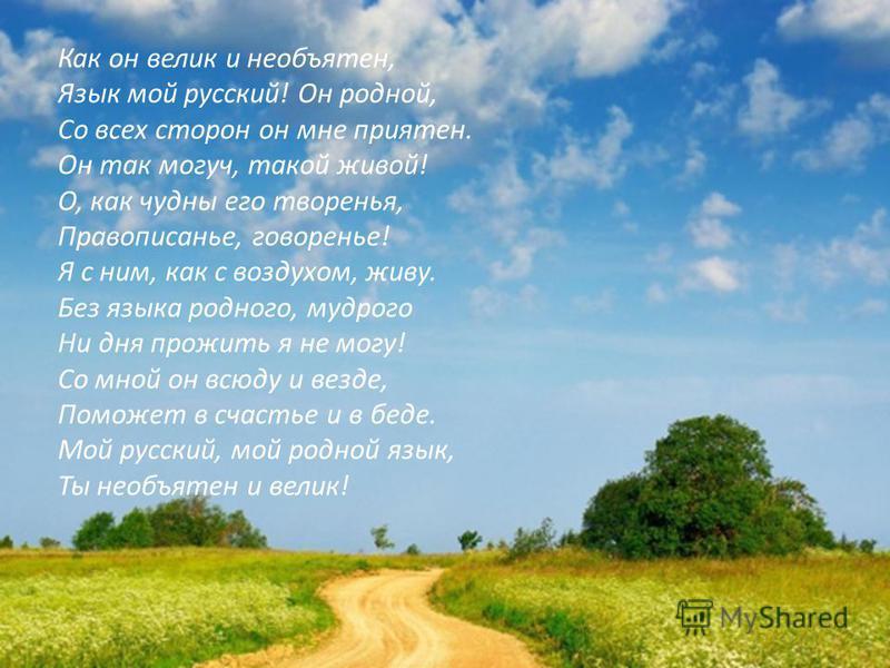 Как он велик и необъятен, Язык мой русский! Он родной, Со всех сторон он мне приятен. Он так могуч, такой живой! О, как чудны его творенья, Правописанье, говоренье! Я с ним, как с воздухом, живу. Без языка родного, мудрого Ни дня прожить я не могу! С