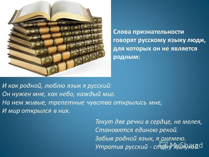 Слова признательности говорят русскому языку люди, для которых он не является родным: И как родной, люблю язык я русский: Он нужен мне, как небо, каждый миг. На нем живые, трепетные чувства открылись мне, И мир открылся в них. Текут две речки в сердц