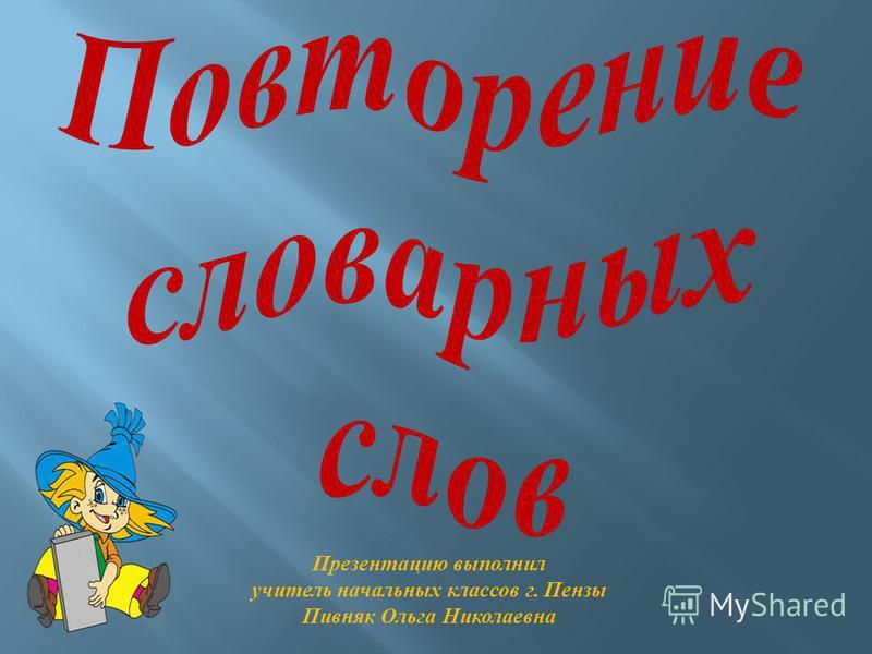 Презентацию выполнил учитель начальных классов г. Пензы Пивняк Ольга Николаевна
