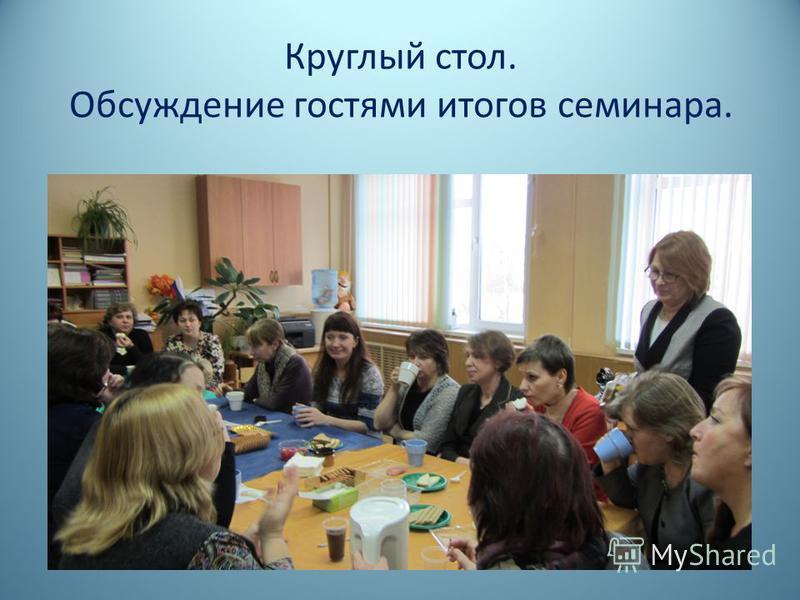 Круглый стол. Обсуждение гостями итогов семинара.