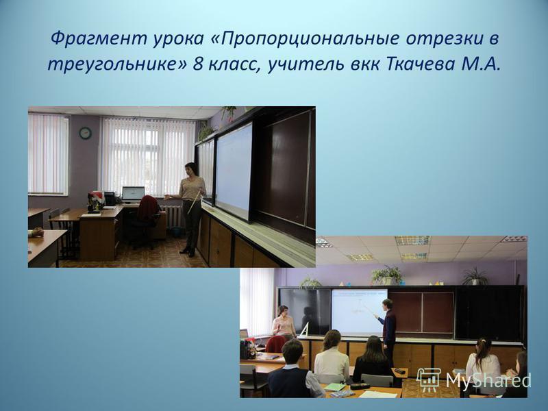 Фрагмент урока «Пропорциональные отрезки в треугольнике» 8 класс, учитель вкк Ткачева М.А.