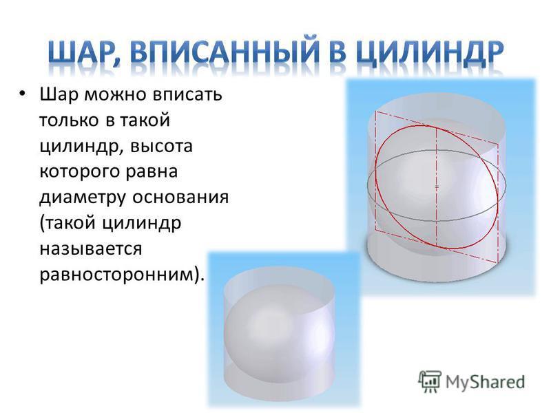Шар можно вписать только в такой цилиндр, высота которого равна диаметру основания (такой цилиндр называется равносторонним).