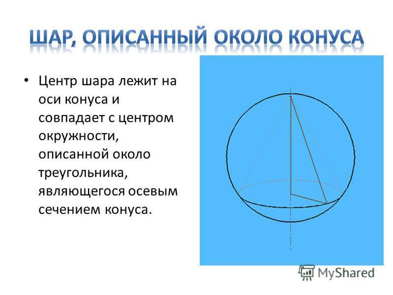 Центр шара лежит на оси конуса и совпадает с центром окружности, описанной около треугольника, являющегося осевым сечением конуса.