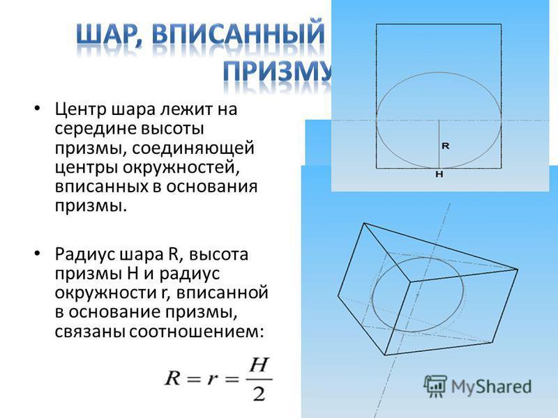 Центр шара лежит на середине высоты призмы, соединяющей центры окружностей, вписанных в основания призмы. Радиус шара R, высота призмы H и радиус окружности r, вписанной в основание призмы, связаны соотношением: