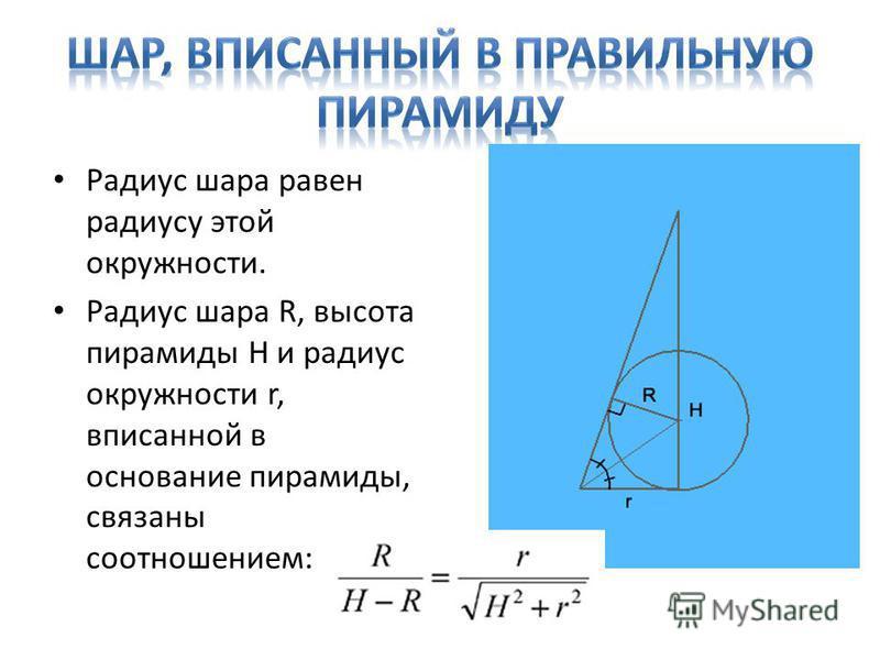 Радиус шара равен радиусу этой окружности. Радиус шара R, высота пирамиды H и радиус окружности r, вписанной в основание пирамиды, связаны соотношением: