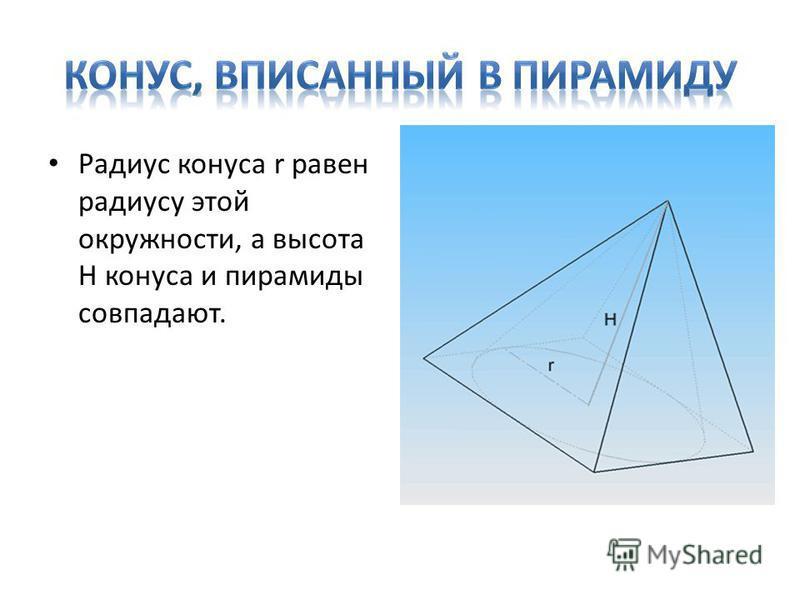 Радиус конуса r равен радиусу этой окружности, а высота H конуса и пирамиды совпадают.