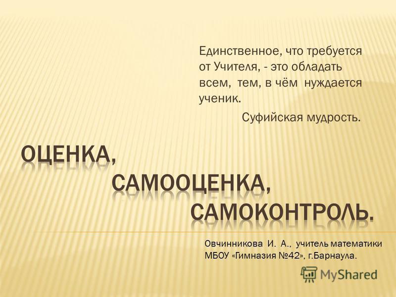 Единственное, что требуется от Учителя, - это обладать всем, тем, в чём нуждается ученик. Суфийская мудрость. Овчинникова И. А., учитель математики МБОУ «Гимназия 42», г.Барнаула.