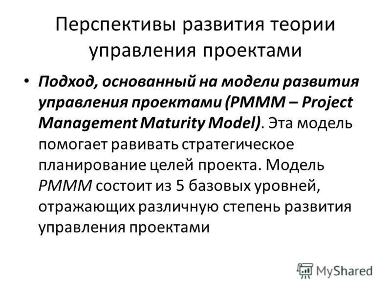 Перспективы развития теории управления проектами Подход, основанный на модели развития управления проектами (PMMM – Project Management Maturity Model). Эта модель помогает развивать стратегическое планирование целей проекта. Модель PMMM состоит из 5