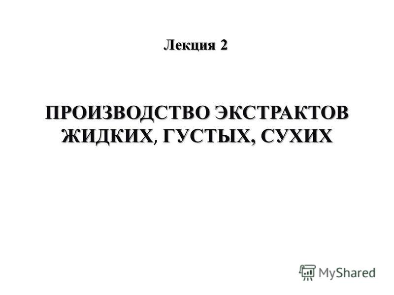 Лекция 2 ПРОИЗВОДСТВО ЭКСТРАКТОВ ЖИДКИХГУСТЫХ, СУХИХ ПРОИЗВОДСТВО ЭКСТРАКТОВ ЖИДКИХ, ГУСТЫХ, СУХИХ