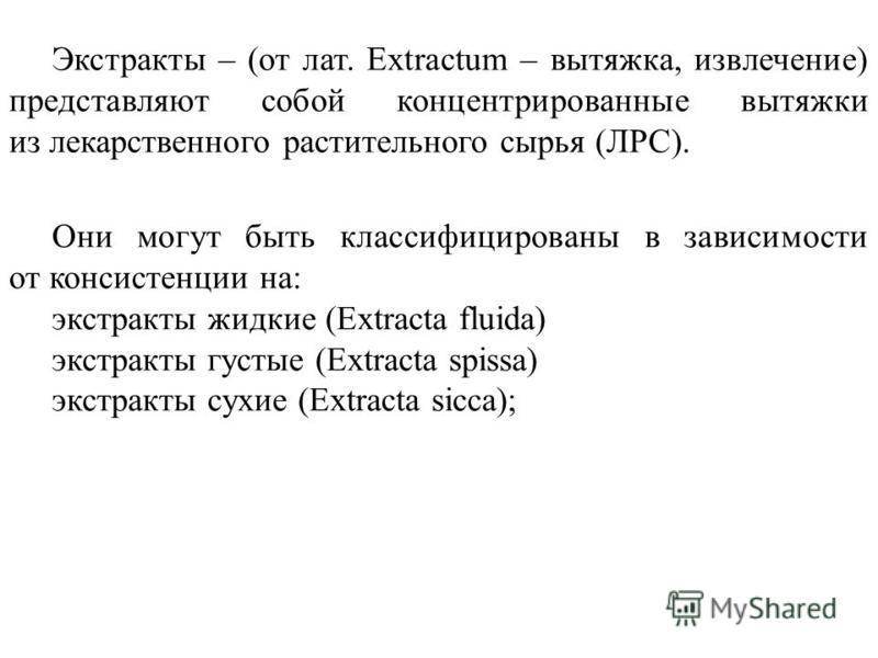 Экстракты – (от лат. Extractum – вытяжка, извлечение) представляют собой концентрированные вытяжки из лекарственного растительного сырья (ЛРС). Они могут быть классифицированы в зависимости от консистенции на: экстракты жидкие (Extracta fluida) экстр